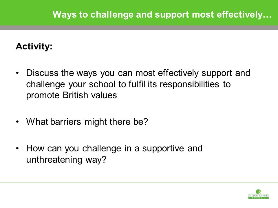 Ways to challenge and support most effectively… Activity: Discuss the ways you can most effectively support and challenge your school to fulfil its responsibilities to promote British values What barriers might there be.