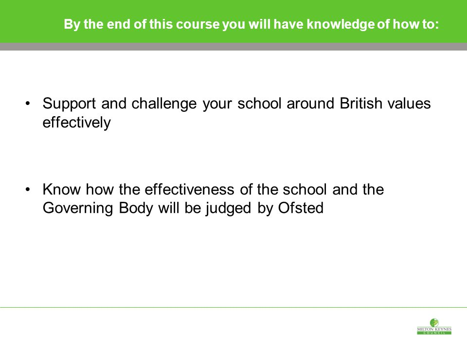 By the end of this course you will have knowledge of how to: Support and challenge your school around British values effectively Know how the effectiveness of the school and the Governing Body will be judged by Ofsted