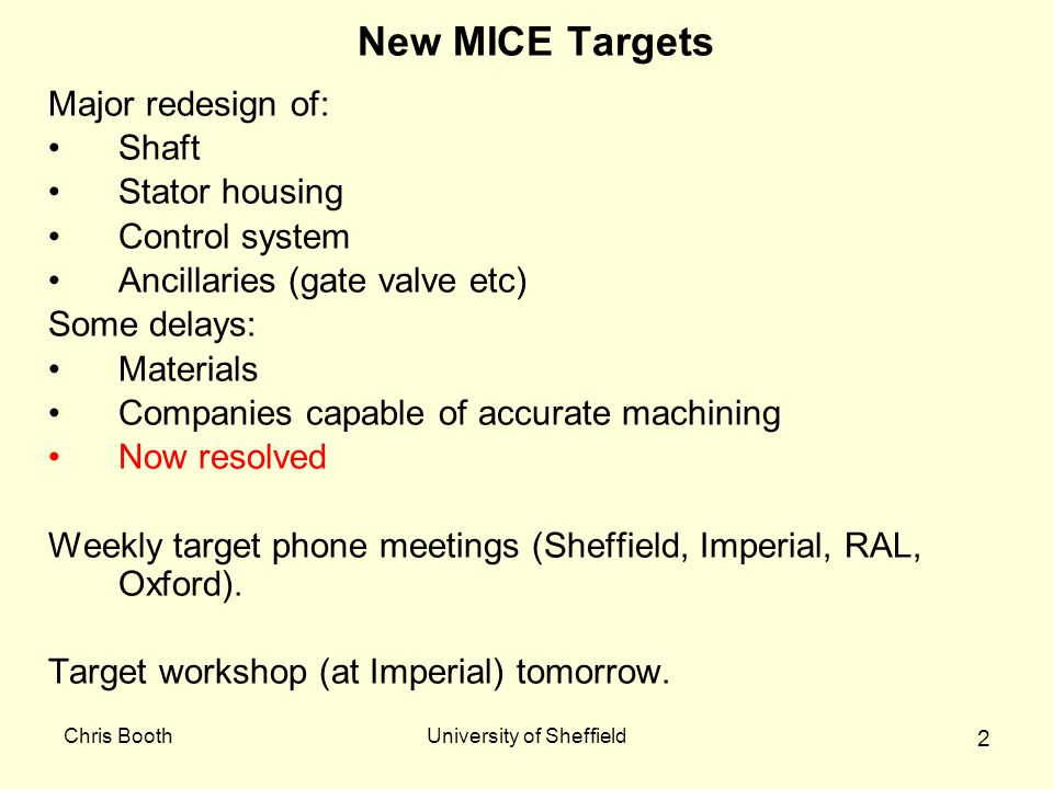 Chris BoothUniversity of Sheffield 2 New MICE Targets Major redesign of: Shaft Stator housing Control system Ancillaries (gate valve etc) Some delays: Materials Companies capable of accurate machining Now resolved Weekly target phone meetings (Sheffield, Imperial, RAL, Oxford).