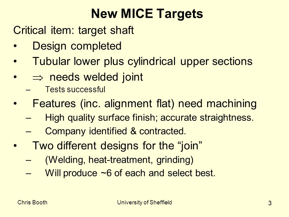Chris BoothUniversity of Sheffield 3 New MICE Targets Critical item: target shaft Design completed Tubular lower plus cylindrical upper sections  needs welded joint –Tests successful Features (inc.