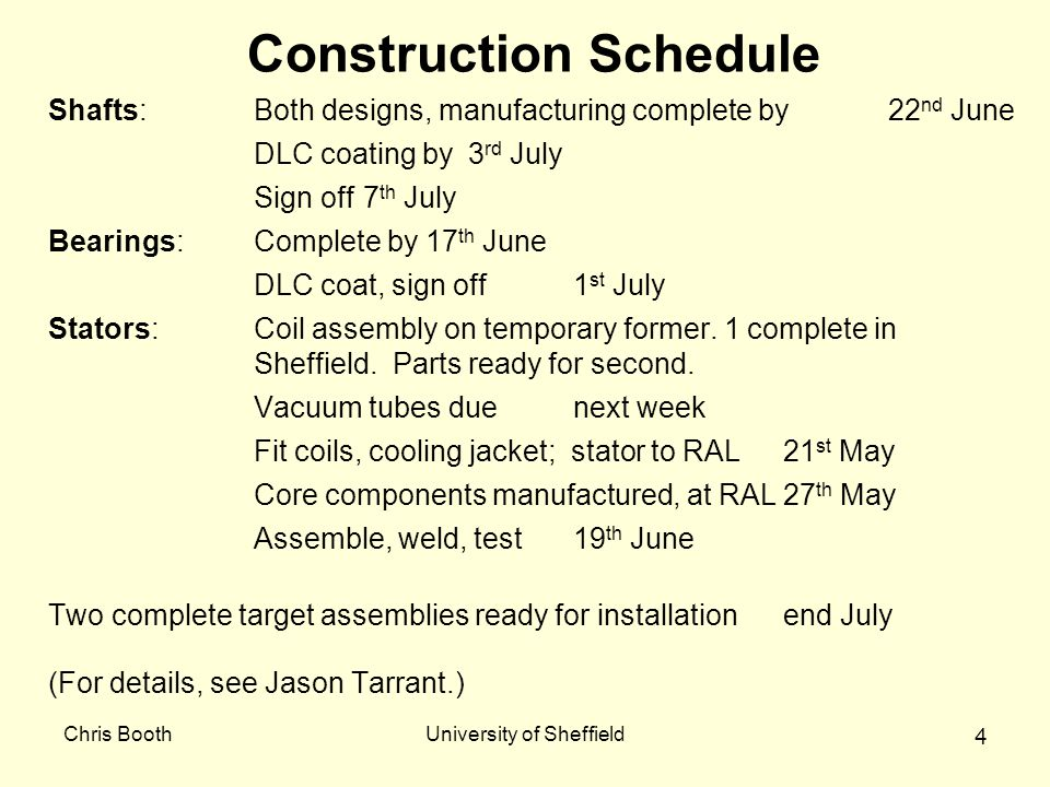 Chris BoothUniversity of Sheffield 4 Construction Schedule Shafts:Both designs, manufacturing complete by 22 nd June DLC coating by 3 rd July Sign off7 th July Bearings:Complete by 17 th June DLC coat, sign off1 st July Stators:Coil assembly on temporary former.