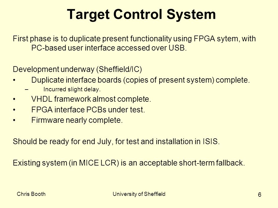 Chris BoothUniversity of Sheffield 6 Target Control System First phase is to duplicate present functionality using FPGA sytem, with PC-based user interface accessed over USB.