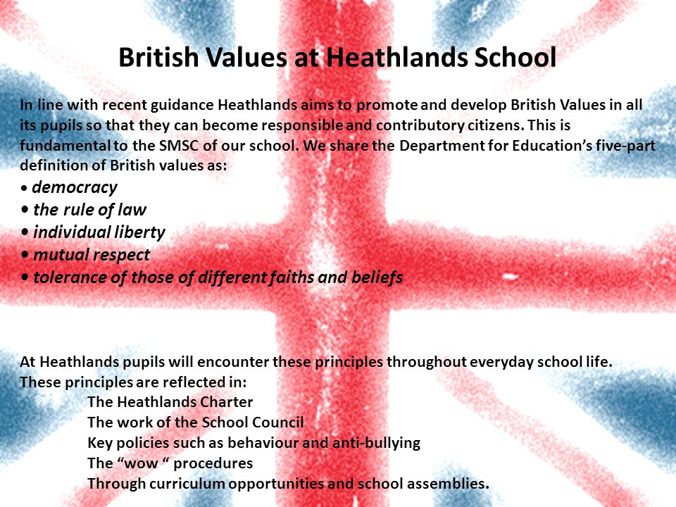 British Values at Heathlands School In line with recent guidance Heathlands aims to promote and develop British Values in all its pupils so that they can become responsible and contributory citizens.