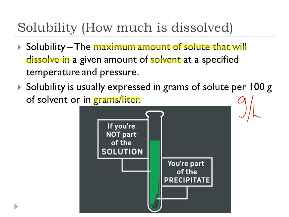 Solubility (How much is dissolved)  Solubility – The maximum amount of solute that will dissolve in a given amount of solvent at a specified temperature and pressure.