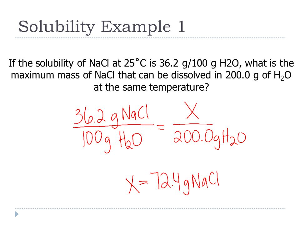 Solubility Example 1 If the solubility of NaCl at 25˚C is 36.2 g/100 g H2O, what is the maximum mass of NaCl that can be dissolved in g of H 2 O at the same temperature