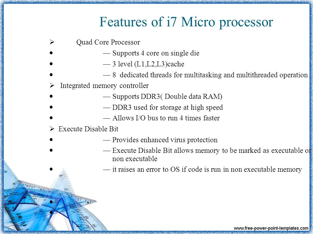 Features of i7 Micro processor  Quad Core Processor — Supports 4 core on single die — 3 level (L1,L2,L3)cache — 8 dedicated threads for multitasking and multithreaded operation  Integrated memory controller — Supports DDR3( Double data RAM) — DDR3 used for storage at high speed — Allows I/O bus to run 4 times faster  Execute Disable Bit — Provides enhanced virus protection — Execute Disable Bit allows memory to be marked as executable or non executable — it raises an error to OS if code is run in non executable memory