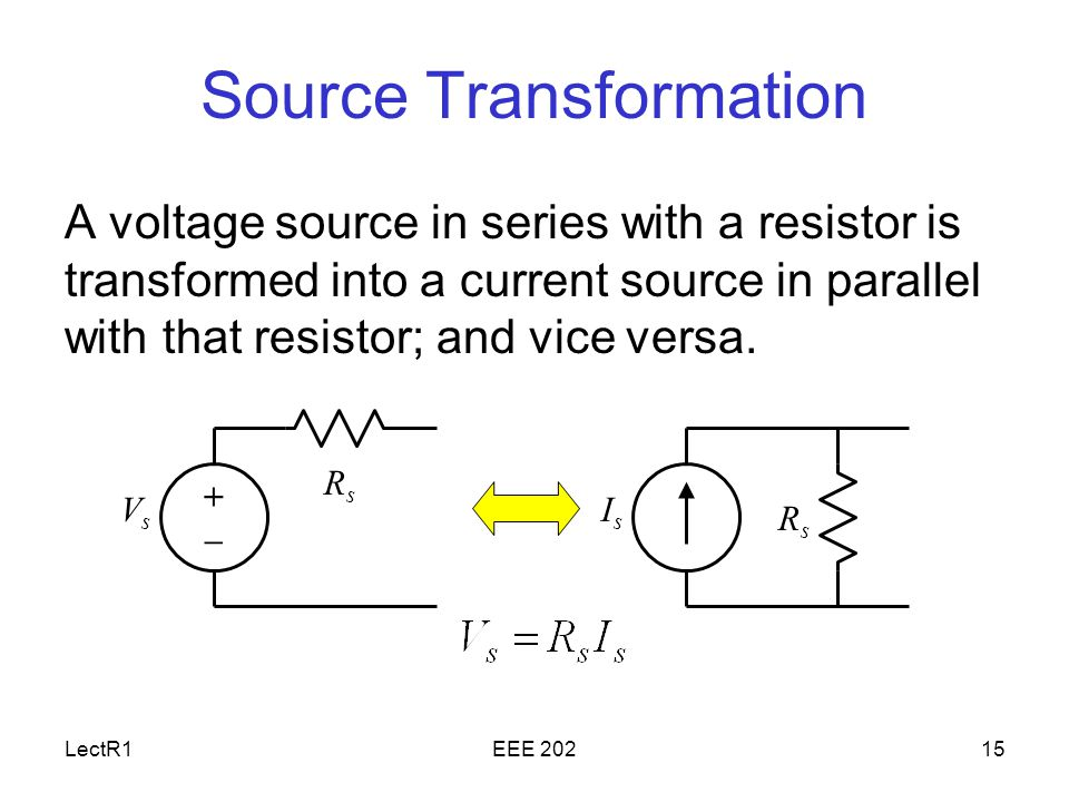 LectR1EEE Source Transformation A voltage source in series with a resistor is transformed into a current source in parallel with that resistor; and vice versa.