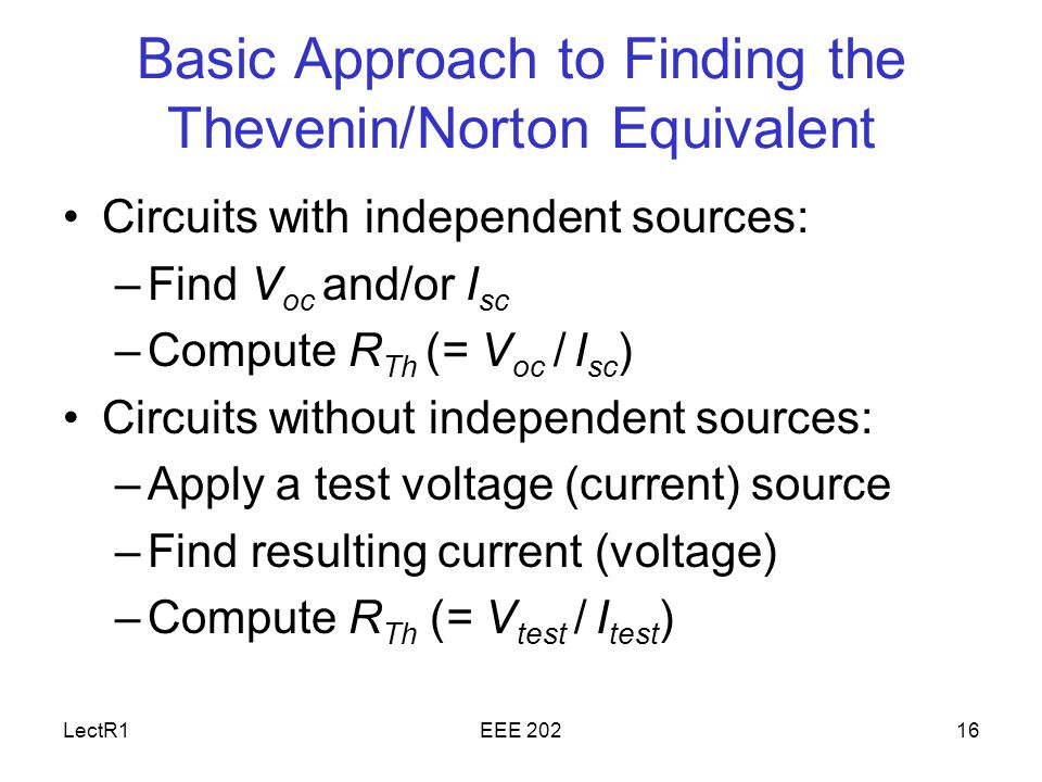 LectR1EEE Basic Approach to Finding the Thevenin/Norton Equivalent Circuits with independent sources: –Find V oc and/or I sc –Compute R Th (= V oc / I sc ) Circuits without independent sources: –Apply a test voltage (current) source –Find resulting current (voltage) –Compute R Th (= V test / I test )