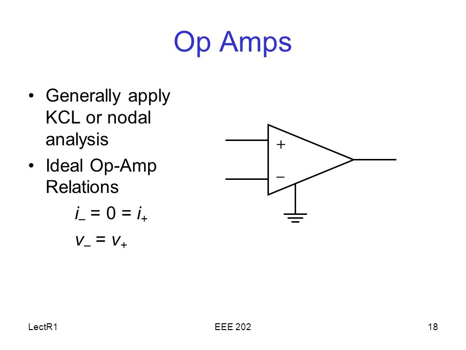 LectR1EEE Op Amps Generally apply KCL or nodal analysis Ideal Op-Amp Relations i – = 0 = i + v – = v + + –