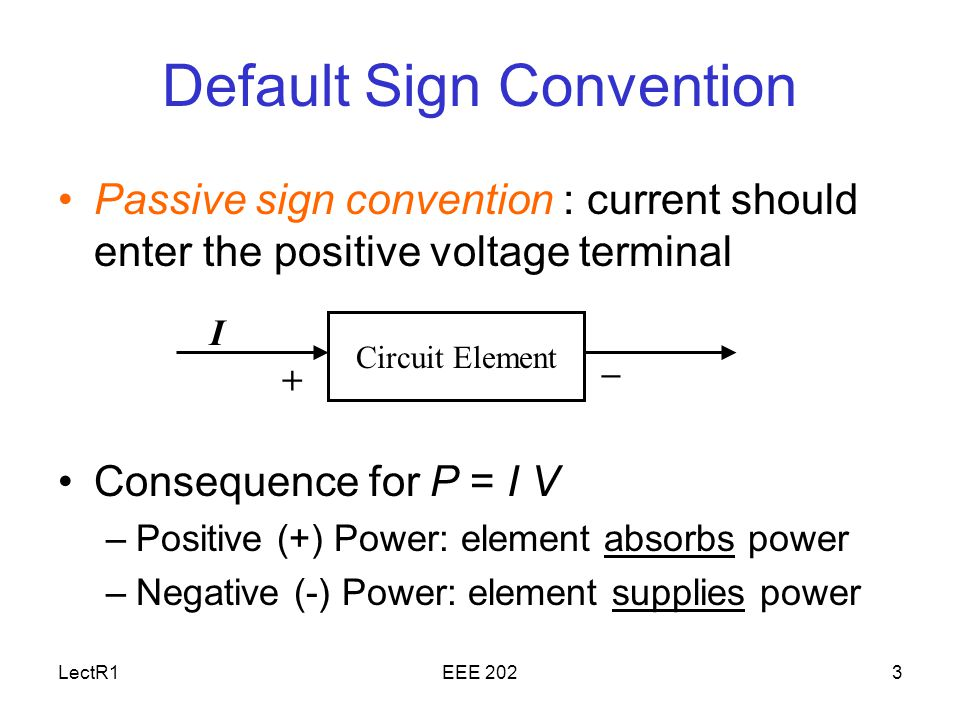 LectR1EEE 2023 Default Sign Convention Passive sign convention : current should enter the positive voltage terminal Consequence for P = I V –Positive (+) Power: element absorbs power –Negative (-) Power: element supplies power Circuit Element + – I