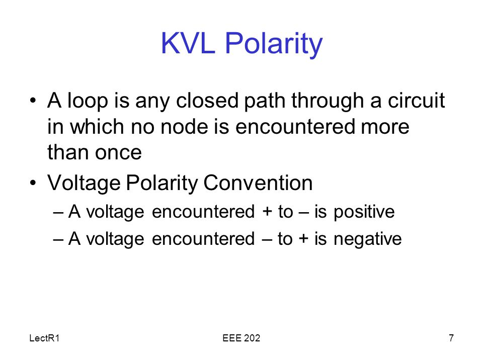 LectR1EEE 2027 KVL Polarity A loop is any closed path through a circuit in which no node is encountered more than once Voltage Polarity Convention –A voltage encountered + to – is positive –A voltage encountered – to + is negative