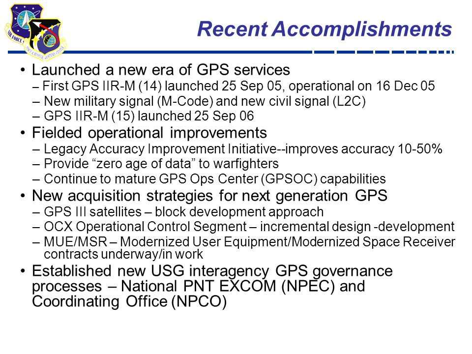 4 Launched a new era of GPS services – First GPS IIR-M (14) launched 25 Sep 05, operational on 16 Dec 05 –New military signal (M-Code) and new civil signal (L2C) –GPS IIR-M (15) launched 25 Sep 06 Fielded operational improvements –Legacy Accuracy Improvement Initiative--improves accuracy 10-50% –Provide zero age of data to warfighters –Continue to mature GPS Ops Center (GPSOC) capabilities New acquisition strategies for next generation GPS –GPS III satellites – block development approach –OCX Operational Control Segment – incremental design -development –MUE/MSR – Modernized User Equipment/Modernized Space Receiver contracts underway/in work Established new USG interagency GPS governance processes – National PNT EXCOM (NPEC) and Coordinating Office (NPCO) Recent Accomplishments