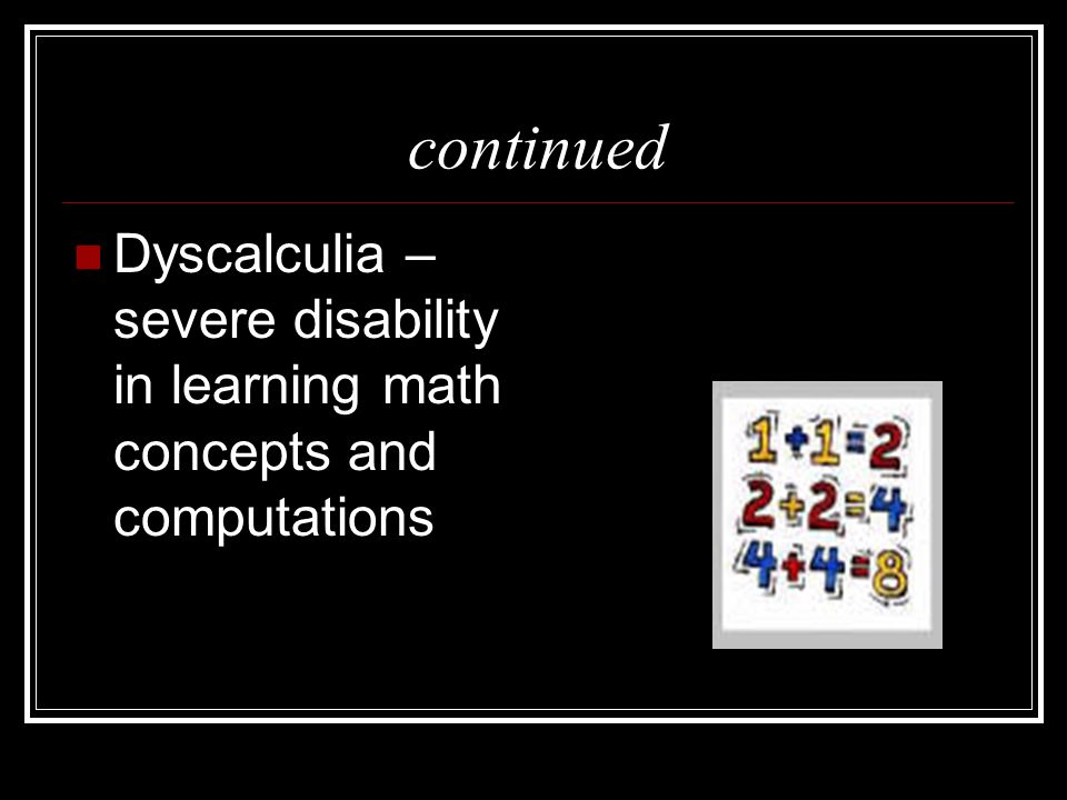 continued Dyscalculia – severe disability in learning math concepts and computations