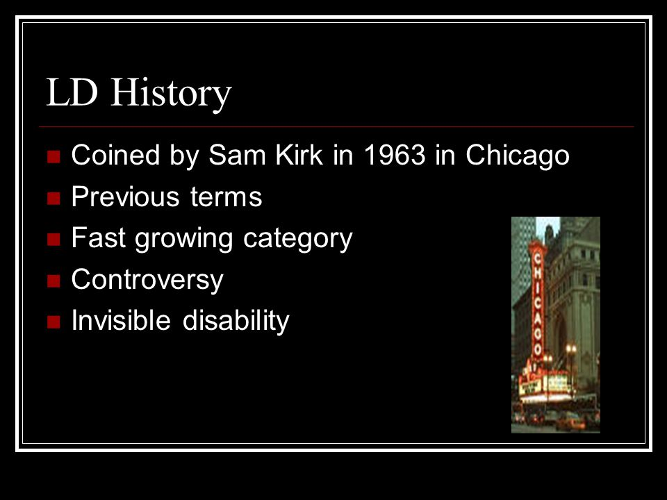 LD History Coined by Sam Kirk in 1963 in Chicago Previous terms Fast growing category Controversy Invisible disability