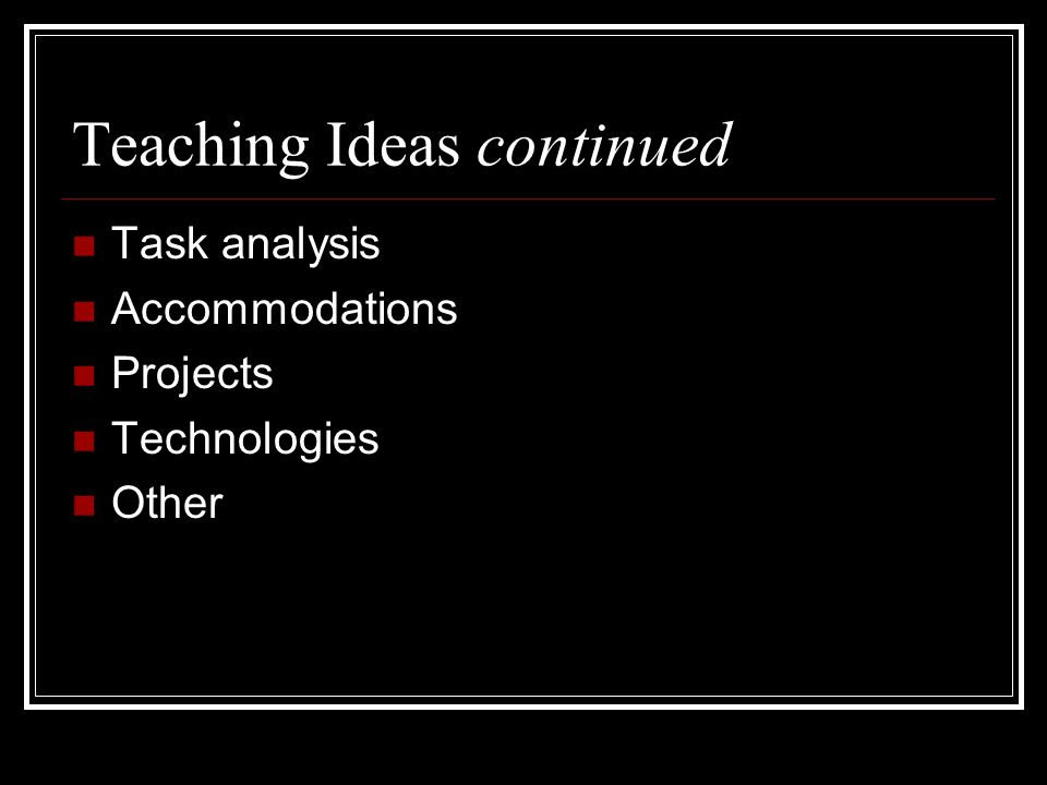 Teaching Ideas continued Task analysis Accommodations Projects Technologies Other