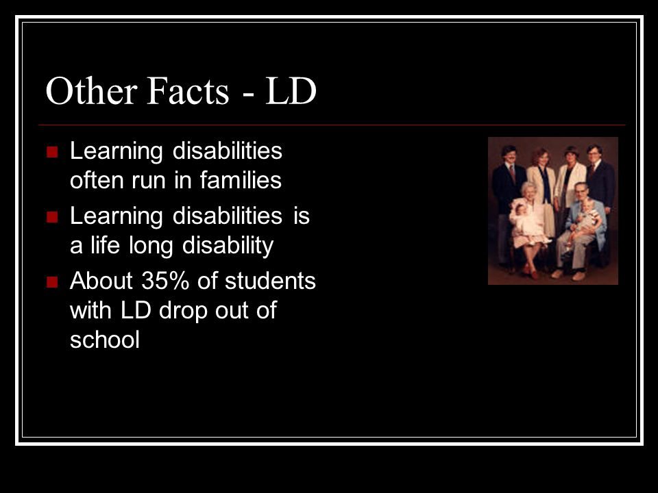 Other Facts - LD Learning disabilities often run in families Learning disabilities is a life long disability About 35% of students with LD drop out of school