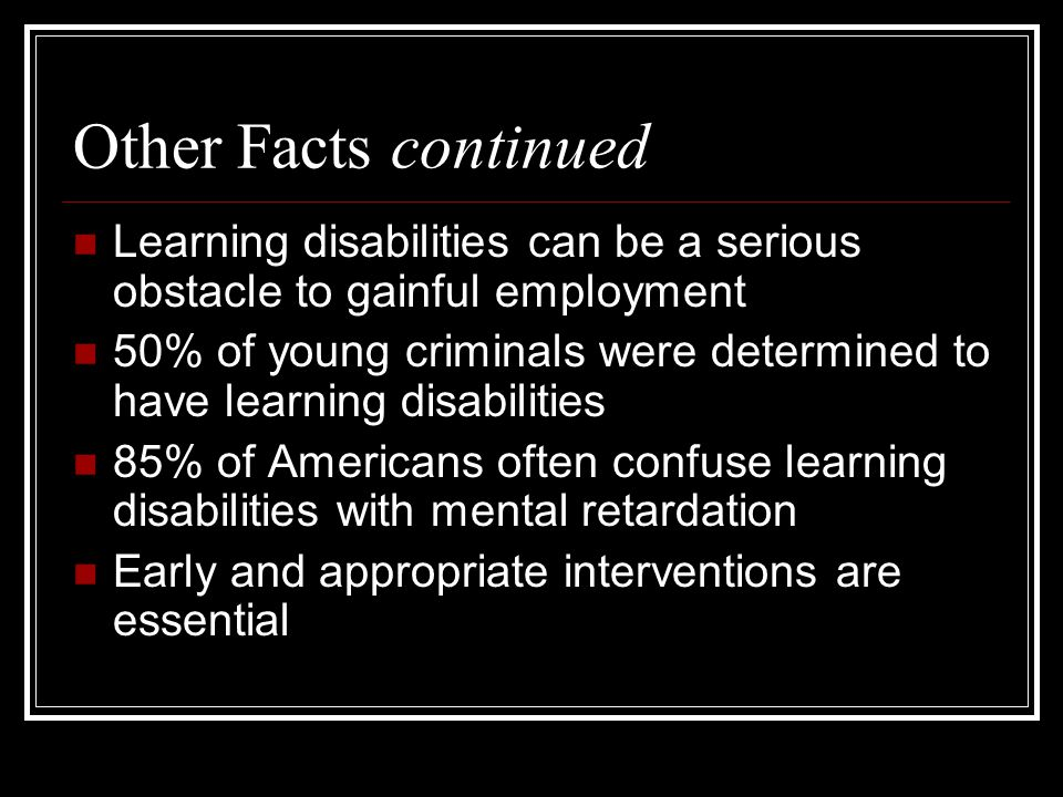 Other Facts continued Learning disabilities can be a serious obstacle to gainful employment 50% of young criminals were determined to have learning disabilities 85% of Americans often confuse learning disabilities with mental retardation Early and appropriate interventions are essential