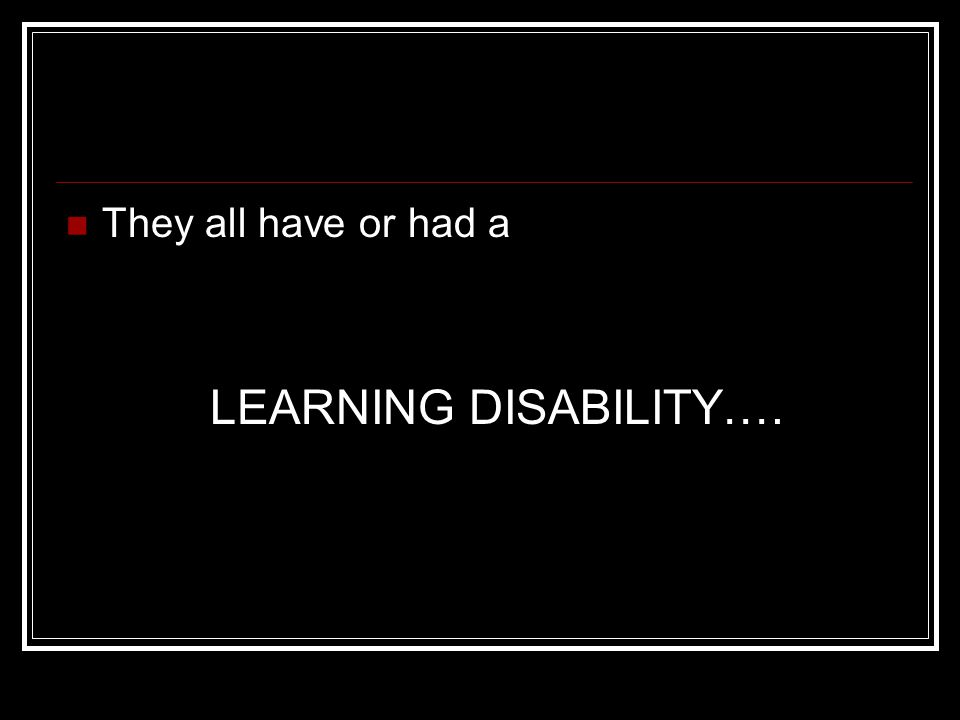 They all have or had a LEARNING DISABILITY….