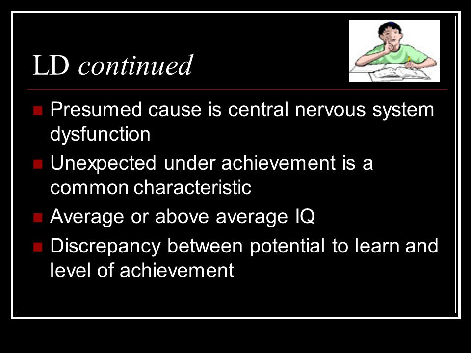 LD continued Presumed cause is central nervous system dysfunction Unexpected under achievement is a common characteristic Average or above average IQ Discrepancy between potential to learn and level of achievement