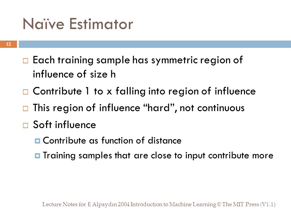 Naïve Estimator Lecture Notes for E Alpaydın 2004 Introduction to Machine Learning © The MIT Press (V1.1) 12  Each training sample has symmetric region of influence of size h  Contribute 1 to x falling into region of influence  This region of influence hard , not continuous  Soft influence  Contribute as function of distance  Training samples that are close to input contribute more