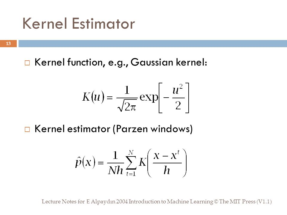 Kernel Estimator Lecture Notes for E Alpaydın 2004 Introduction to Machine Learning © The MIT Press (V1.1) 13  Kernel function, e.g., Gaussian kernel:  Kernel estimator (Parzen windows)