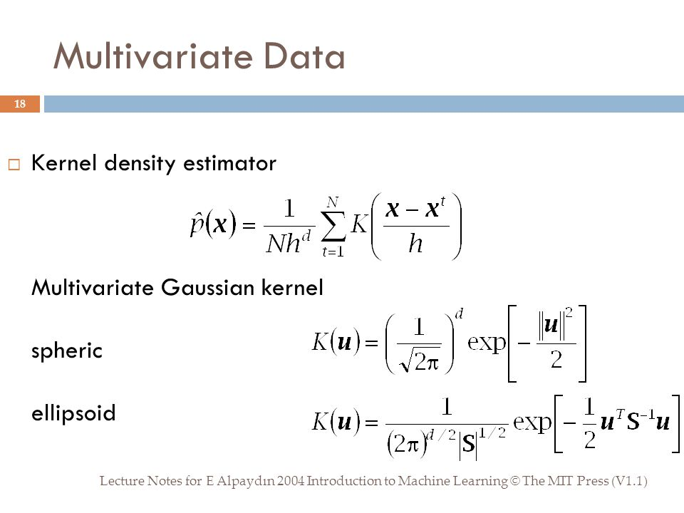 Multivariate Data Lecture Notes for E Alpaydın 2004 Introduction to Machine Learning © The MIT Press (V1.1) 18  Kernel density estimator Multivariate Gaussian kernel spheric ellipsoid