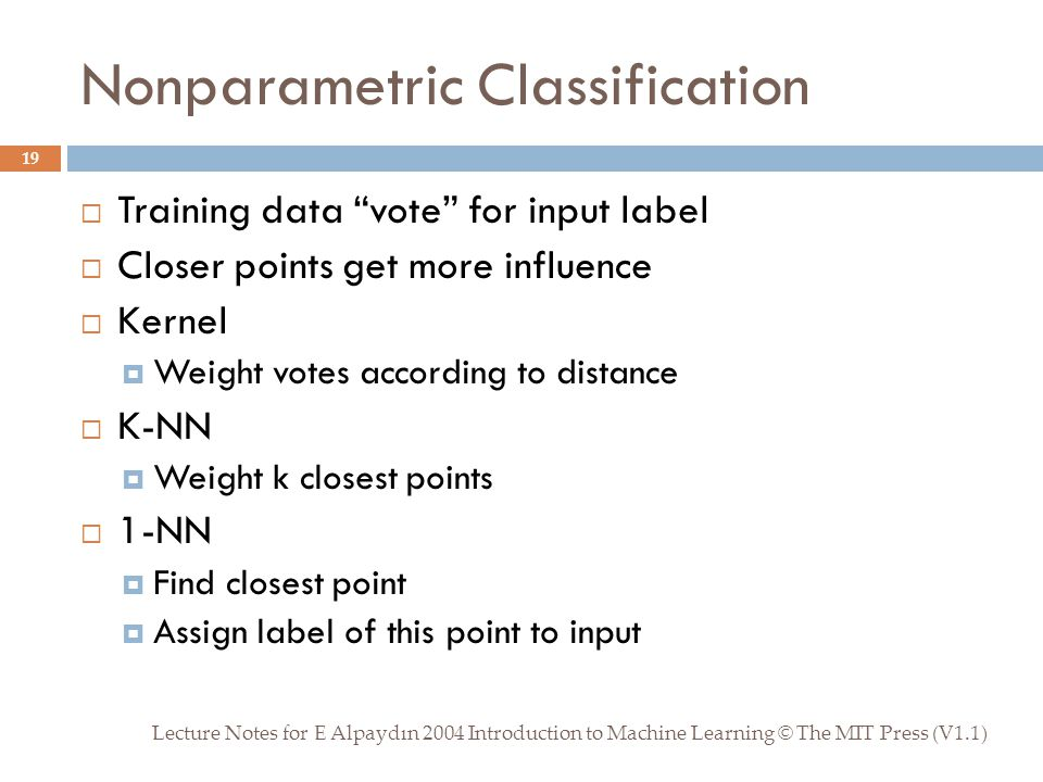 Nonparametric Classification Lecture Notes for E Alpaydın 2004 Introduction to Machine Learning © The MIT Press (V1.1) 19  Training data vote for input label  Closer points get more influence  Kernel  Weight votes according to distance  K-NN  Weight k closest points  1-NN  Find closest point  Assign label of this point to input