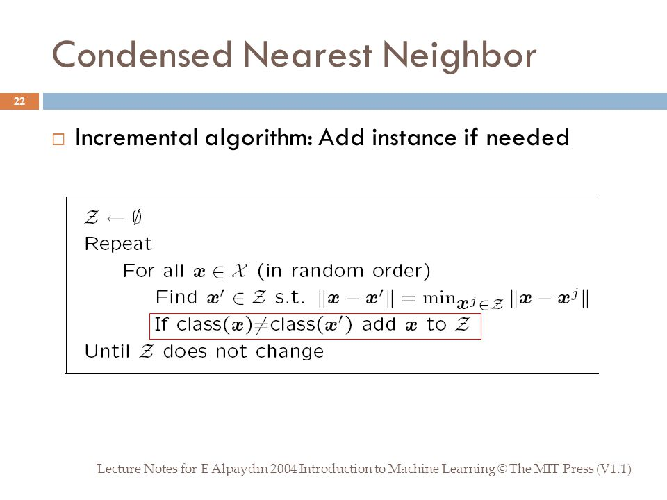 Condensed Nearest Neighbor Lecture Notes for E Alpaydın 2004 Introduction to Machine Learning © The MIT Press (V1.1) 22  Incremental algorithm: Add instance if needed