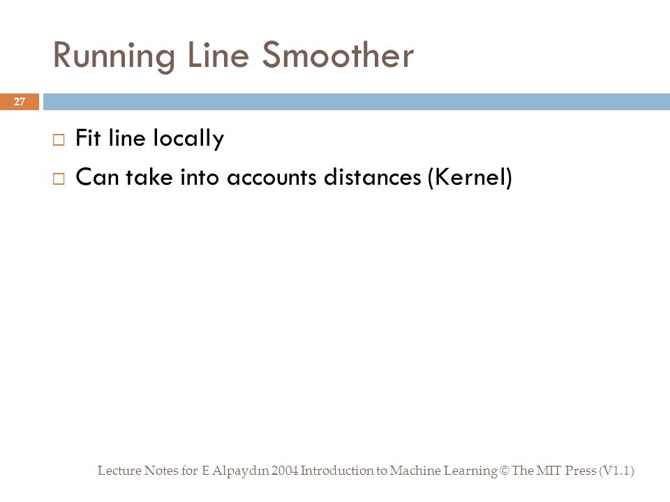 Running Line Smoother Lecture Notes for E Alpaydın 2004 Introduction to Machine Learning © The MIT Press (V1.1) 27  Fit line locally  Can take into accounts distances (Kernel)
