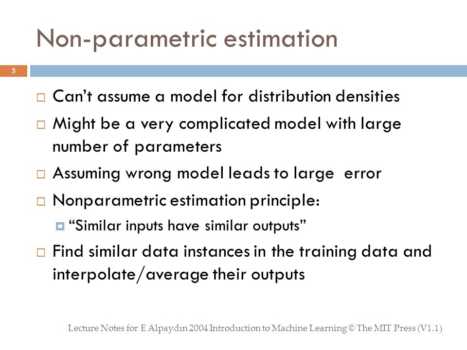 Non-parametric estimation Lecture Notes for E Alpaydın 2004 Introduction to Machine Learning © The MIT Press (V1.1) 3  Can't assume a model for distribution densities  Might be a very complicated model with large number of parameters  Assuming wrong model leads to large error  Nonparametric estimation principle:  Similar inputs have similar outputs  Find similar data instances in the training data and interpolate/average their outputs