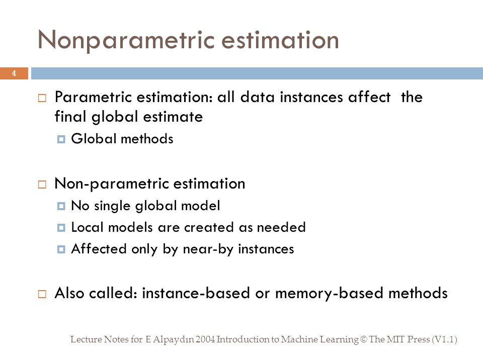 Nonparametric estimation Lecture Notes for E Alpaydın 2004 Introduction to Machine Learning © The MIT Press (V1.1) 4  Parametric estimation: all data instances affect the final global estimate  Global methods  Non-parametric estimation  No single global model  Local models are created as needed  Affected only by near-by instances  Also called: instance-based or memory-based methods