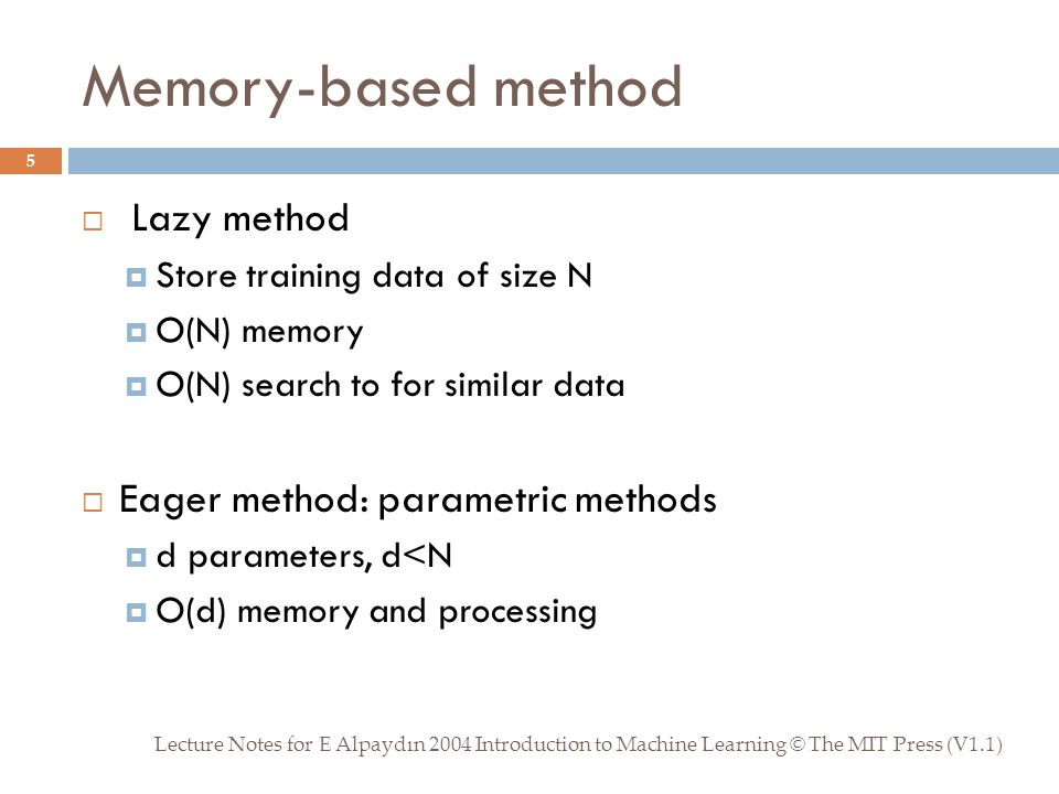 Memory-based method Lecture Notes for E Alpaydın 2004 Introduction to Machine Learning © The MIT Press (V1.1) 5  Lazy method  Store training data of size N  O(N) memory  O(N) search to for similar data  Eager method: parametric methods  d parameters, d<N  O(d) memory and processing