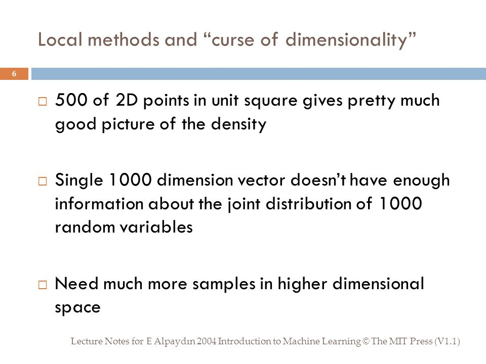 Local methods and curse of dimensionality Lecture Notes for E Alpaydın 2004 Introduction to Machine Learning © The MIT Press (V1.1) 6  500 of 2D points in unit square gives pretty much good picture of the density  Single 1000 dimension vector doesn't have enough information about the joint distribution of 1000 random variables  Need much more samples in higher dimensional space