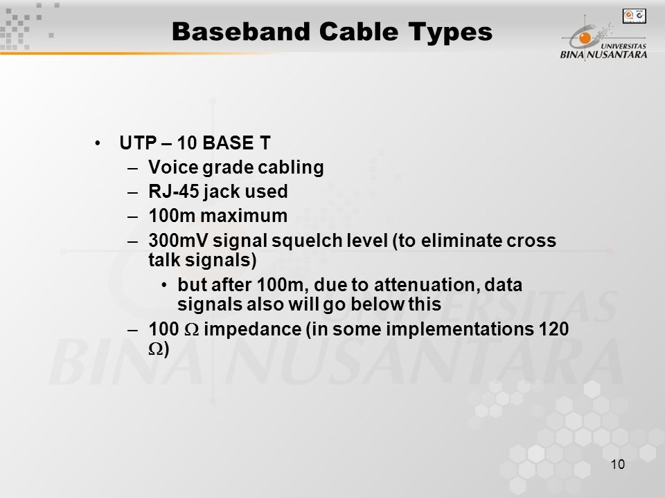 10 Baseband Cable Types UTP – 10 BASE T –Voice grade cabling –RJ-45 jack used –100m maximum –300mV signal squelch level (to eliminate cross talk signals) but after 100m, due to attenuation, data signals also will go below this –100  impedance (in some implementations 120  )
