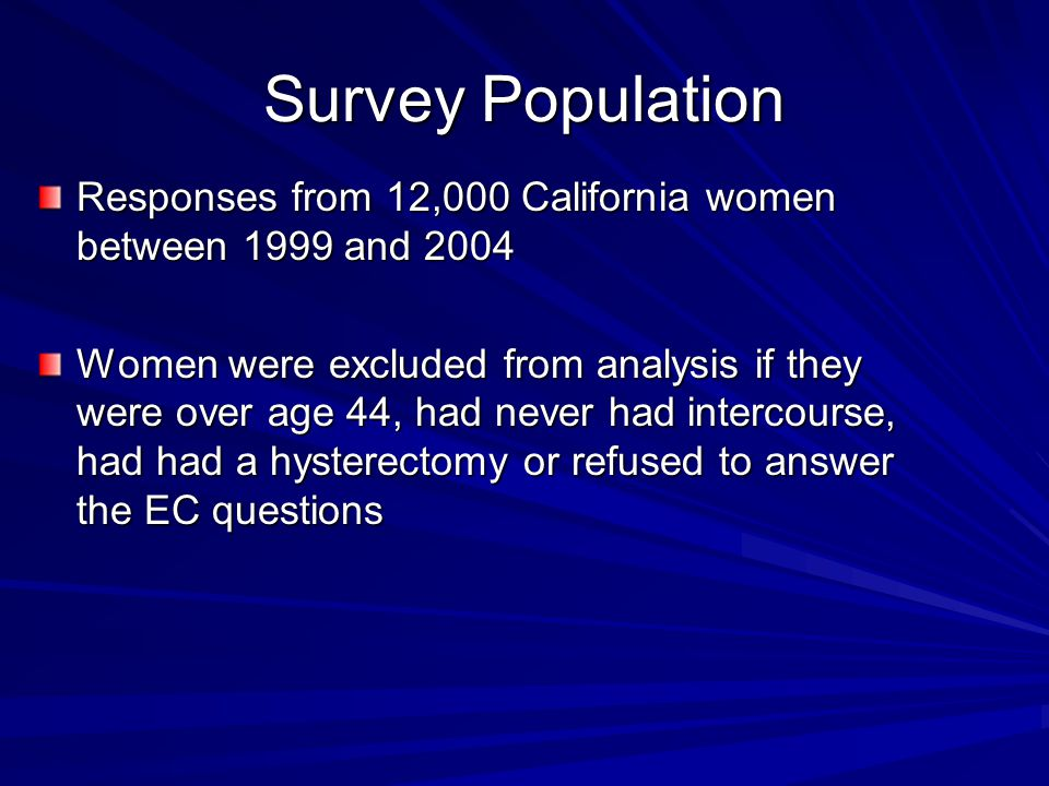 Survey Population Responses from 12,000 California women between 1999 and 2004 Women were excluded from analysis if they were over age 44, had never had intercourse, had had a hysterectomy or refused to answer the EC questions