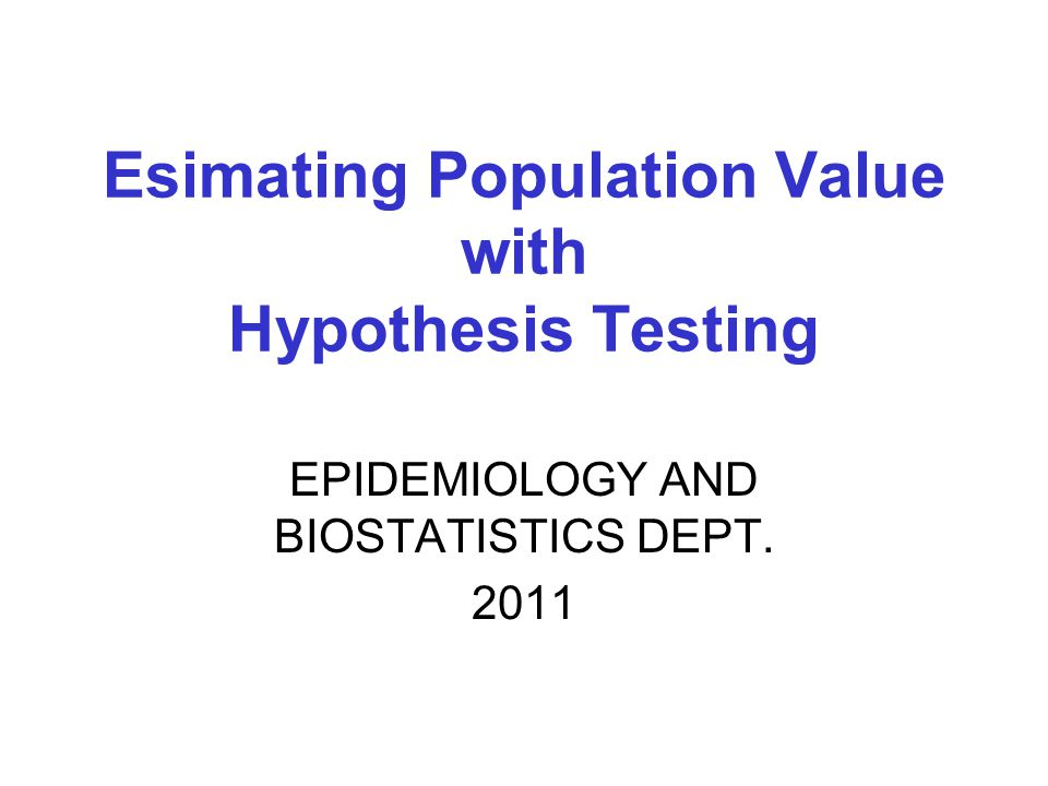EPIDEMIOLOGY AND BIOSTATISTICS DEPT Esimating Population Value with Hypothesis Testing