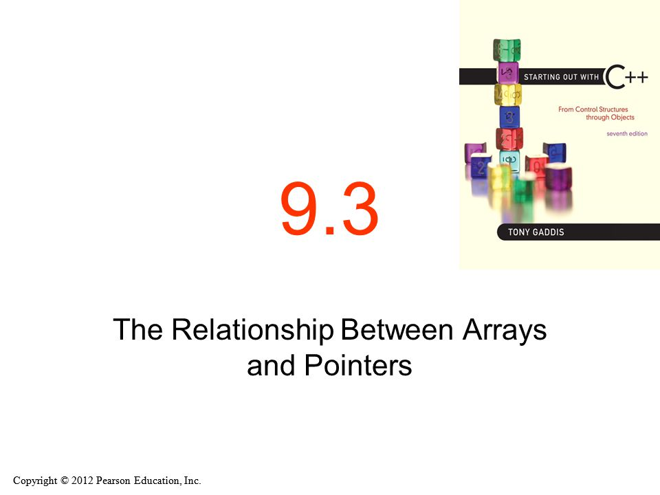 Copyright © 2012 Pearson Education, Inc. 9.3 The Relationship Between Arrays and Pointers