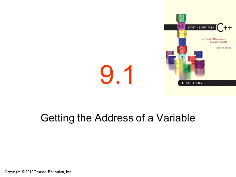 Copyright © 2012 Pearson Education, Inc. 9.1 Getting the Address of a Variable