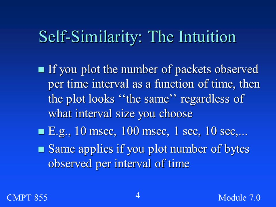 CMPT 855Module Self-Similarity: The Intuition n If you plot the number of packets observed per time interval as a function of time, then the plot looks ''the same'' regardless of what interval size you choose n E.g., 10 msec, 100 msec, 1 sec, 10 sec,...