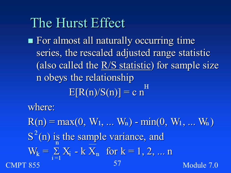 CMPT 855Module The Hurst Effect n For almost all naturally occurring time series, the rescaled adjusted range statistic (also called the R/S statistic) for sample size n obeys the relationship E[R(n)/S(n)] = c n E[R(n)/S(n)] = c nwhere: R(n) = max(0, W,...