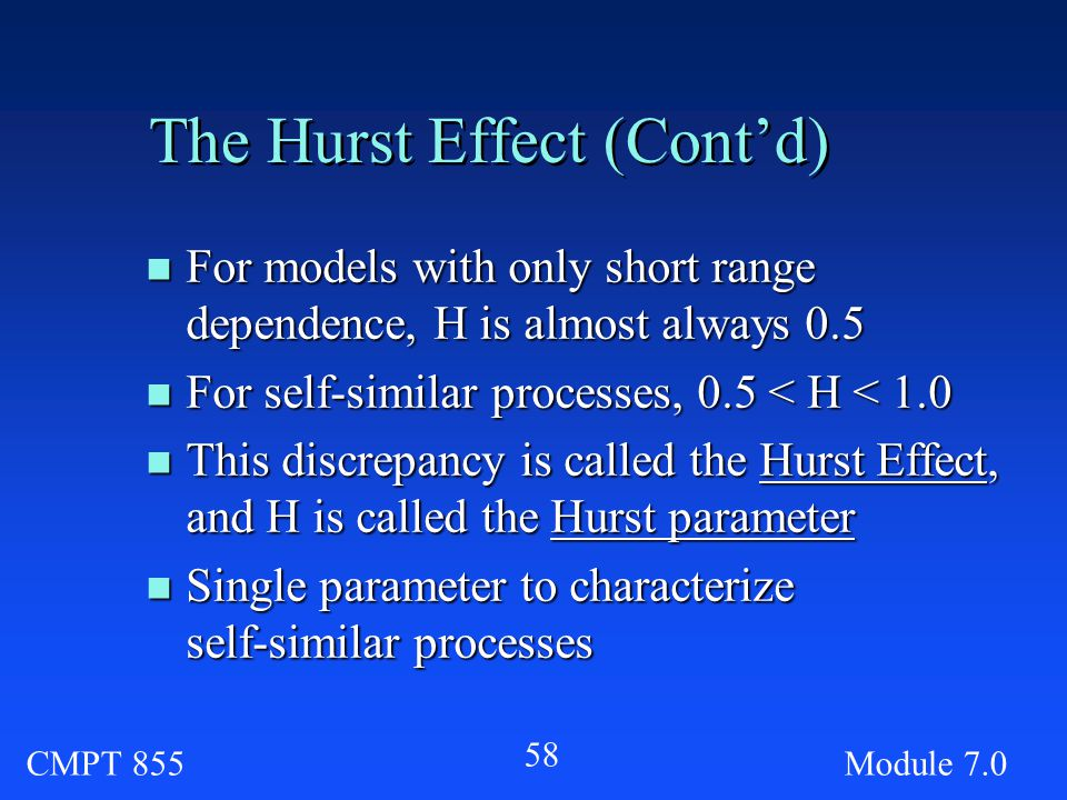 CMPT 855Module The Hurst Effect (Cont'd) n For models with only short range dependence, H is almost always 0.5 n For self-similar processes, 0.5 < H < 1.0 n This discrepancy is called the Hurst Effect, and H is called the Hurst parameter n Single parameter to characterize self-similar processes