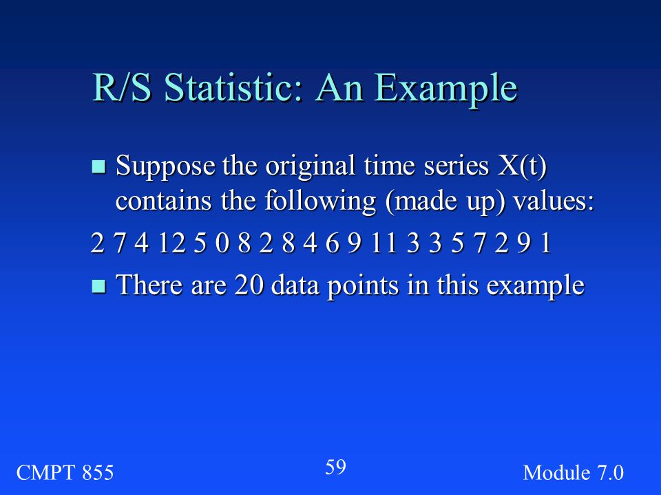 CMPT 855Module R/S Statistic: An Example n Suppose the original time series X(t) contains the following (made up) values: n There are 20 data points in this example
