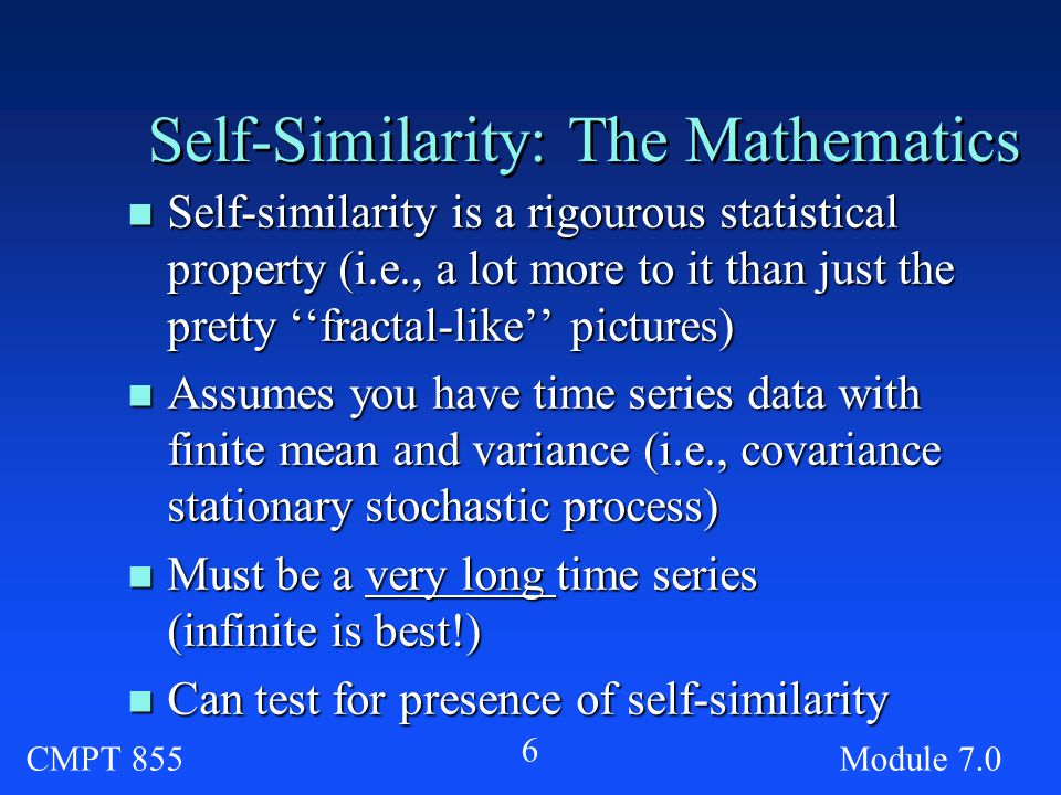 CMPT 855Module Self-Similarity: The Mathematics n Self-similarity is a rigourous statistical property (i.e., a lot more to it than just the pretty ''fractal-like'' pictures) n Assumes you have time series data with finite mean and variance (i.e., covariance stationary stochastic process) n Must be a very long time series (infinite is best!) n Can test for presence of self-similarity