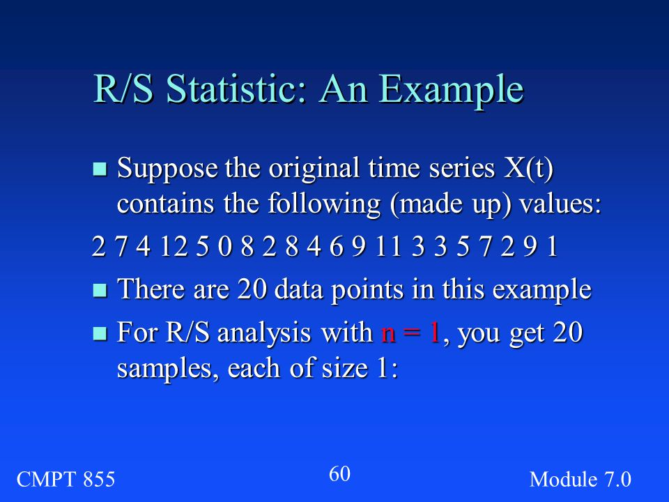 CMPT 855Module R/S Statistic: An Example n Suppose the original time series X(t) contains the following (made up) values: n There are 20 data points in this example n For R/S analysis with n = 1, you get 20 samples, each of size 1: