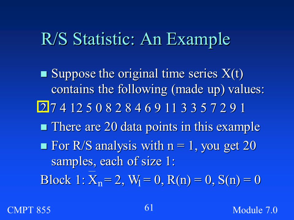 CMPT 855Module R/S Statistic: An Example n Suppose the original time series X(t) contains the following (made up) values: n There are 20 data points in this example n For R/S analysis with n = 1, you get 20 samples, each of size 1: Block 1: X = 2, W = 0, R(n) = 0, S(n) = 0 n1