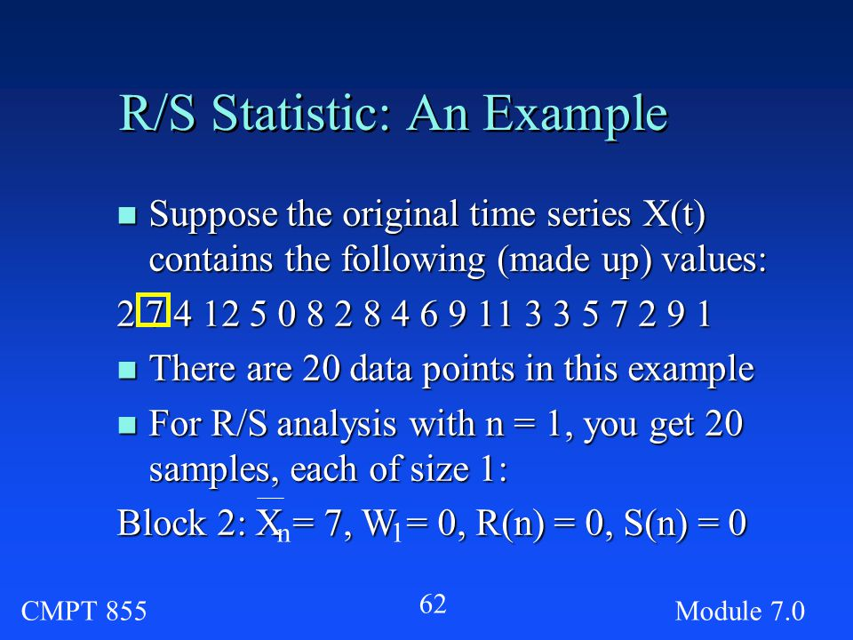CMPT 855Module R/S Statistic: An Example n Suppose the original time series X(t) contains the following (made up) values: n There are 20 data points in this example n For R/S analysis with n = 1, you get 20 samples, each of size 1: Block 2: X = 7, W = 0, R(n) = 0, S(n) = 0 n1