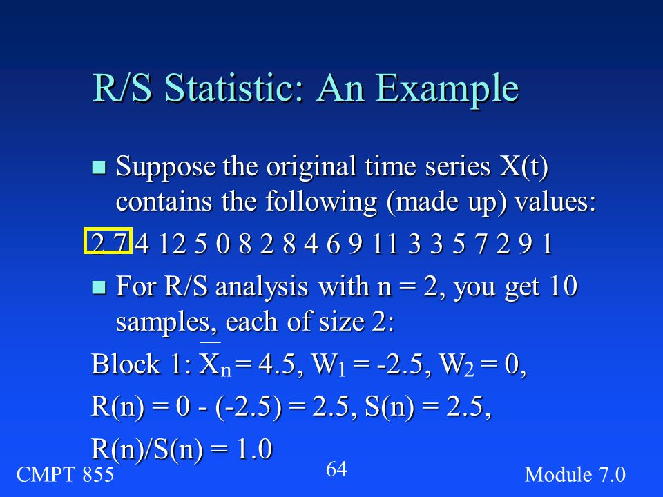 CMPT 855Module R/S Statistic: An Example n Suppose the original time series X(t) contains the following (made up) values: n For R/S analysis with n = 2, you get 10 samples, each of size 2: Block 1: X = 4.5, W = -2.5, W = 0, R(n) = 0 - (-2.5) = 2.5, S(n) = 2.5, R(n)/S(n) = 1.0 n12