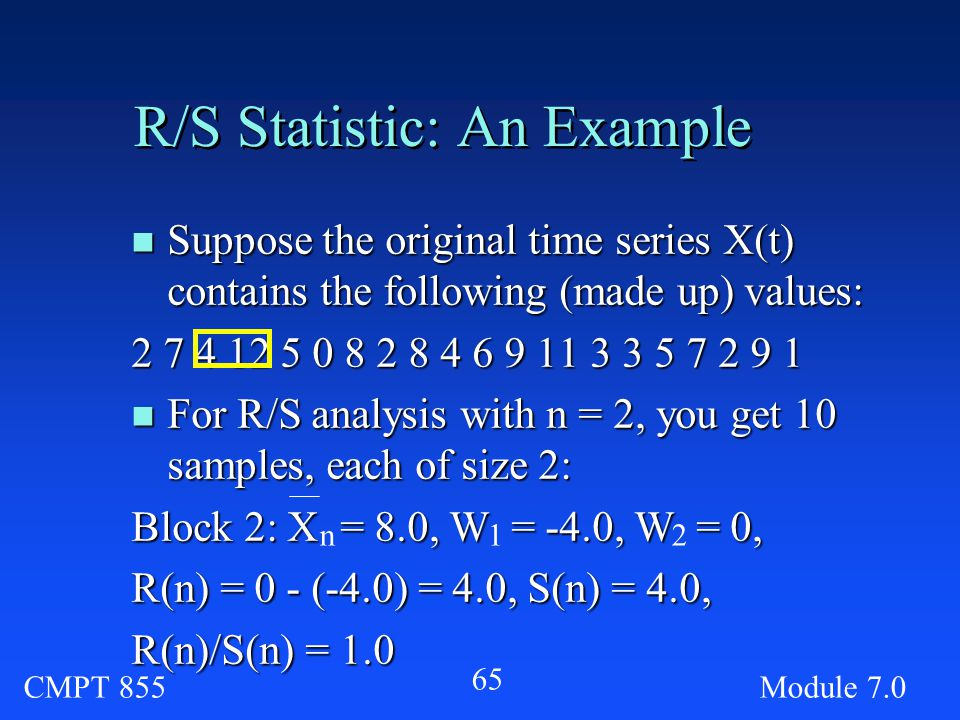 CMPT 855Module R/S Statistic: An Example n Suppose the original time series X(t) contains the following (made up) values: n For R/S analysis with n = 2, you get 10 samples, each of size 2: Block 2: X = 8.0, W = -4.0, W = 0, R(n) = 0 - (-4.0) = 4.0, S(n) = 4.0, R(n)/S(n) = 1.0 n12