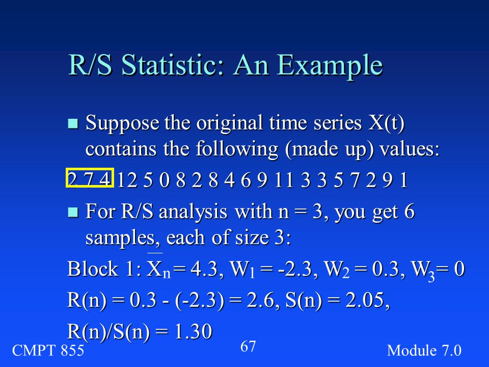 CMPT 855Module R/S Statistic: An Example n Suppose the original time series X(t) contains the following (made up) values: n For R/S analysis with n = 3, you get 6 samples, each of size 3: Block 1: X = 4.3, W = -2.3, W = 0.3, W = 0 R(n) = (-2.3) = 2.6, S(n) = 2.05, R(n)/S(n) = 1.30 n12 3