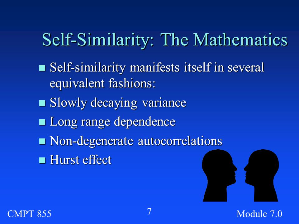 CMPT 855Module Self-Similarity: The Mathematics n Self-similarity manifests itself in several equivalent fashions: n Slowly decaying variance n Long range dependence n Non-degenerate autocorrelations n Hurst effect